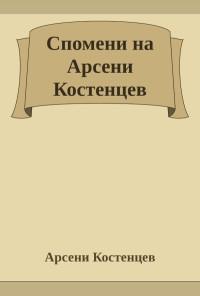 Спомени на Арсени Костенцев